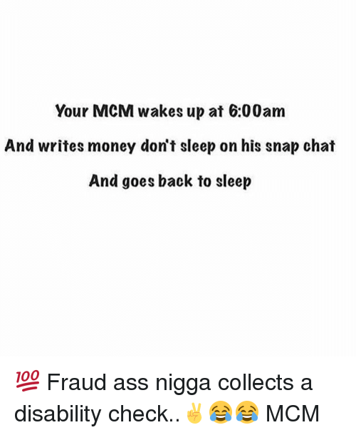 Ass, Memes, and Money: Your MCM wakes up at 6:00am  And writes money don't sleep on his snap chat  And goes back to sleep 💯 Fraud ass nigga collects a disability check..✌😂😂 MCM