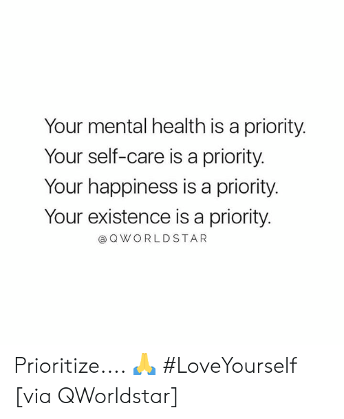 Priority: Your mental health is a priority.  Your self-care is a priority.  Your happiness is a priority  Your existence is a priority  @OWORLDSTAR Prioritize.... 🙏 #LoveYourself [via QWorldstar]