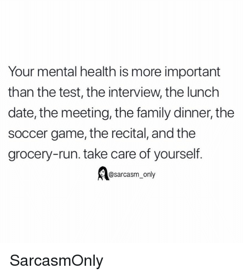 Family, Funny, and Memes: Your mental health is more important  than the test, the interview, the lunch  date, the meeting, the family dinner, the  soccer game, the recital, and the  grocery-run. take care of yourself  @sarcasm_only SarcasmOnly