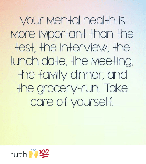 The Interview: your Mental health is  MOre IMportant than the  test, the interview, the  lunch date, the Meeting  the faMily dinner, and  the grocery-run. Take  care of yourself. Truth🙌💯