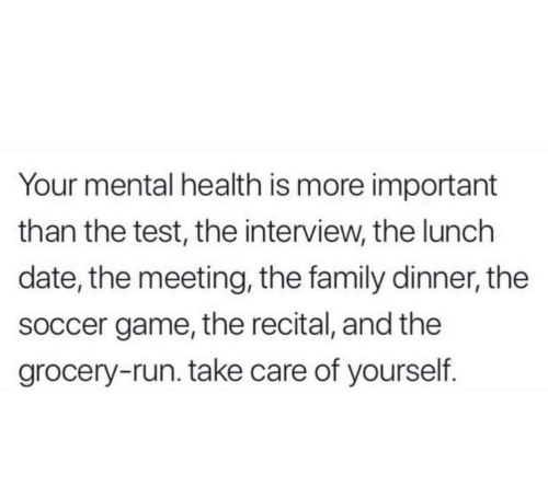 meeting: Your mental health is more important  than the test, the interview, the lunch  date, the meeting, the family dinner, the  soccer game, the recital, and the  grocery-run. take care of yourself.