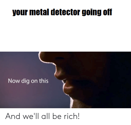 metal detector: your metal detector going off  Now dig on this And we'll all be rich!