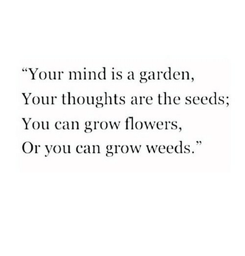 """weeds: """"Your mind is a garden,  Your thoughts are the seeds;  You can grow flowers,  Or you can grow weeds."""""""