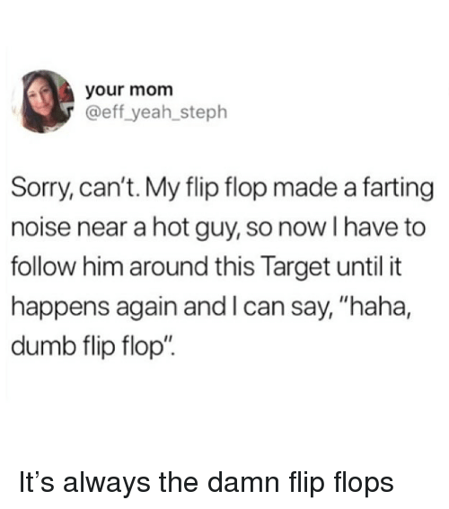 "Dumb, Funny, and Sorry: your mom  @eff yeah_steph  Sorry, can't. My flip flop made a farting  noise near a hot guy, so now I have to  follow him around this Target until it  happens again and l can say, ""haha,  dumb flip flop"" It's always the damn flip flops"
