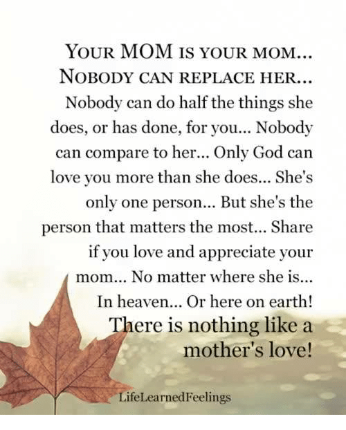 Memes, 🤖, and Personal: YOUR MOM IS YOUR MOM..  NOBODY CAN REPLACE HER.  Nobody can do half the things she  does, or has done, for you... Nobody  can compare to her... Only God can  love you more than she does... She's  only one person... But she's the  person that matters the most... Share  if you love and appreciate your  mom... No matter where she is...  In heaven... Or here on earth!  There is nothing like a  mother's love!  Lifel earned Feelings