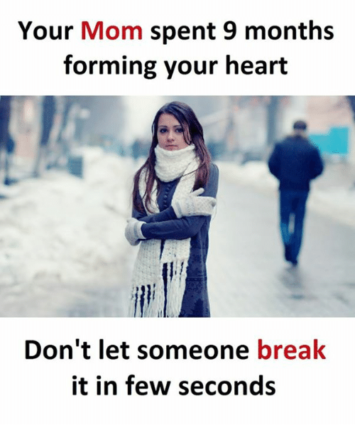 Break, Heart, and Mom: Your Mom spent 9 months  forming your heart  Don't let someone break  it in few seconds
