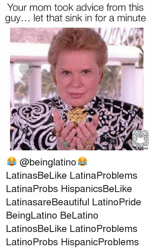 Advice, Memes, and Mom: Your mom took advice from this  guy... let that sink in for a minute  APZ 😂 @beinglatino😂 LatinasBeLike LatinaProblems LatinaProbs HispanicsBeLike LatinasareBeautiful LatinoPride BeingLatino BeLatino LatinosBeLike LatinoProblems LatinoProbs HispanicProblems