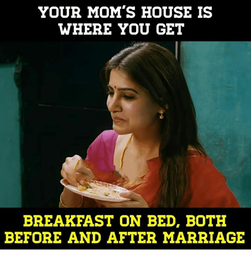 Marriage, Memes, and Moms: YOUR MOM'S HOUSE IS  WHERE YOU GET  BREAKFAST ON BED, BOTH  BEFORE AND AFTER MARRIAGE