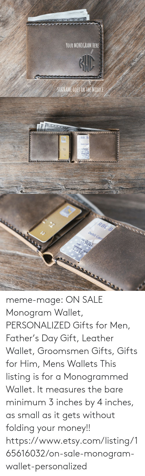 Groomsmen: YOUR MONOGRAM HERE  SURNAME GOES IN HE MIDDLE   KK 138  NOTE  832164 с  RBC B  BC  Debit Card  #900  13  4900  EXPIRATION: END OF   RBC B  Debit Carg  EXPIRATION: END OF meme-mage:      ON SALE Monogram Wallet, PERSONALIZED Gifts for Men, Father's Day Gift, Leather Wallet, Groomsmen Gifts, Gifts for Him, Mens Wallets      This listing is for a Monogrammed Wallet. It measures the bare minimum 3 inches by 4 inches, as small as it gets without folding your money!!   https://www.etsy.com/listing/165616032/on-sale-monogram-wallet-personalized