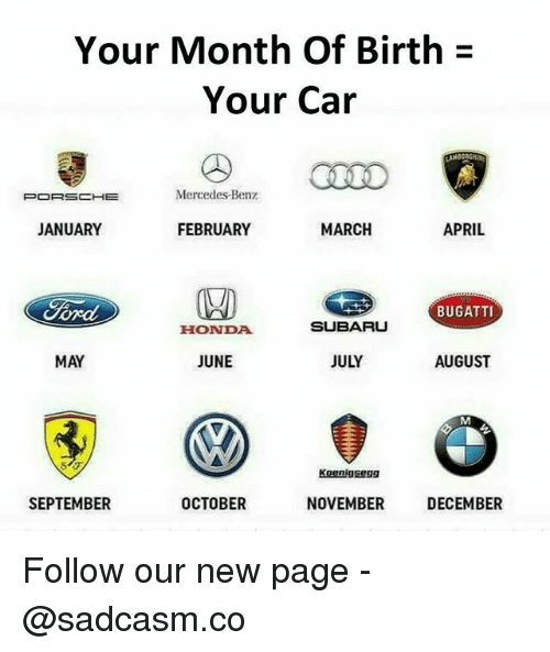 Honda, Memes, and Mercedes: Your Month Of Birth  Your Car  PORSCHE  Mercedes-Benz  JANUARY  FEBRUARY  MARCH  APRIL  BUGATTI  HONDA  SUBARU  MAY  JUNE  JULY  AUGUST  Koenigsegg  SEPTEMBER  OCTOBER  NOVEMBER  DECEMBER Follow our new page - @sadcasm.co