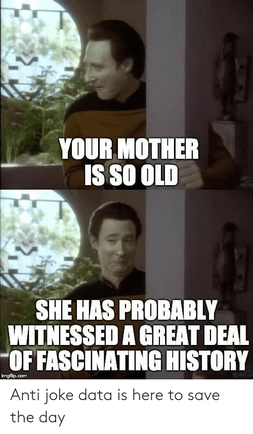 Anti Joke: YOUR MOTHER  IS SO OLD  SHE HAS PROBABLY  WITNESSED A GREAT DEAL  OF FASCINATING HISTORY  Imgfip.com Anti joke data is here to save the day