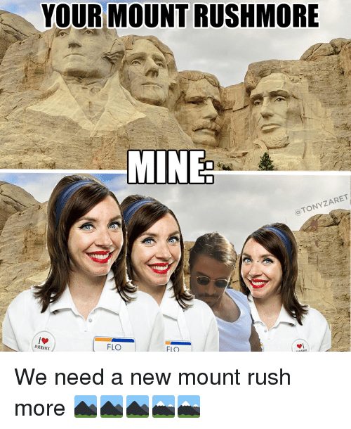 Flo, Mount Rushmore, and Rush: YOUR MOUNT RUSHMORE  MINE  TONYZARET  a FLO  INSURANCE  FLO