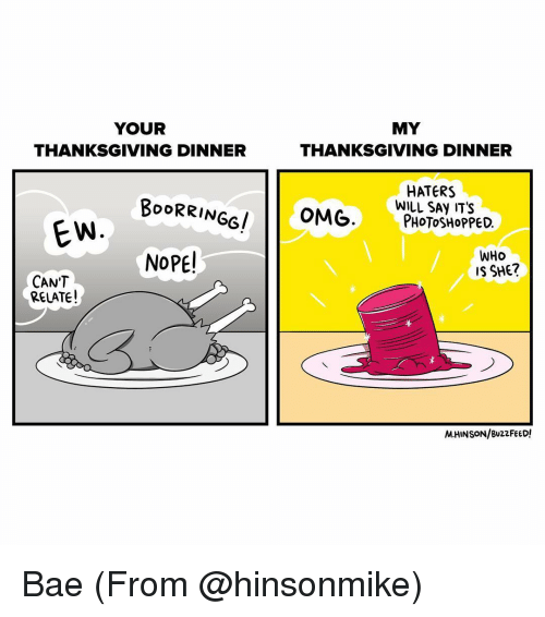 Bae, Memes, and Photoshop: YOUR  MY  THANKSGIVING DINNER  THANKSGIVING DINNER  HATERS  BOORRINGGI  OMG  WILL SAY IT'S  PHOTOSHOPPED  EW  NOPE!  WHO  IS SHE?  CAN'T  RELATE!  M.HINSON/BuzzFEED! Bae (From @hinsonmike)