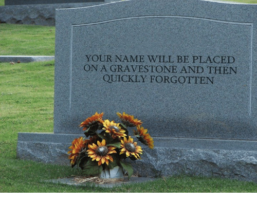 gravestone: YOUR NAME WILL BE PLACED  ON A GRAVESTONE AND THEN  QUICKLY FORGOTTEN