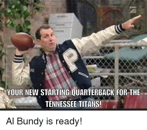 Al Bundy: YOUR NEW STARTING QUARTERBACK FOR THE  TENNESSEE TITANS! Al Bundy is ready!