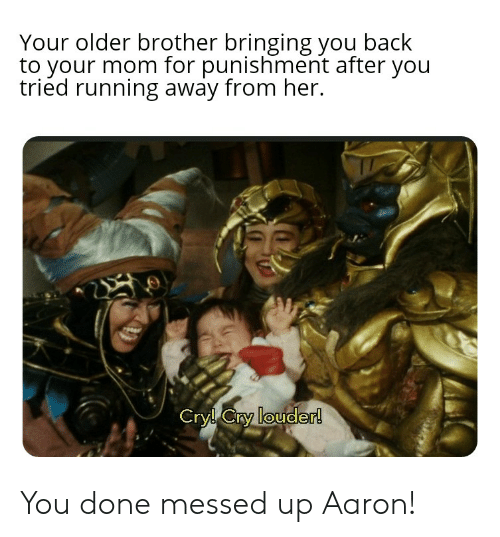 You Done Messed Up: Your older brother bringing you back  to your mom for punishment after you  tried running away from her.  Cryl Cry louder! You done messed up Aaron!