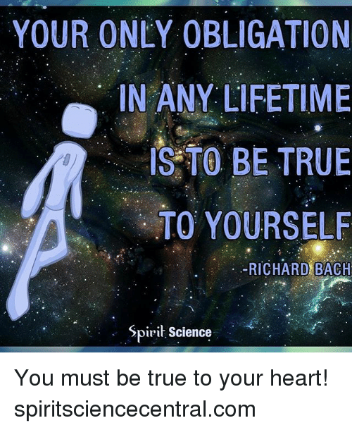 Memes, True, and Heart: YOUR ONEY OBLIGATION  IN ANY LIFETIME  IS TO BE TRUE  TO YOURSELF  -RICHARD BACH  . Spirit Science You must be true to your heart! spiritsciencecentral.com