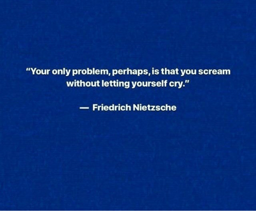 """Friedrich Nietzsche: """"Your only problem, perhaps, is that you scream  without letting yourself cry.""""  Friedrich Nietzsche"""