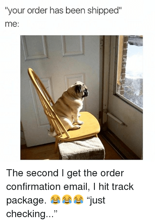"""Memes, Email, and Been: """"your order has been shipped""""  me: The second I get the order confirmation email, I hit track package. 😂😂😂 """"just checking..."""""""