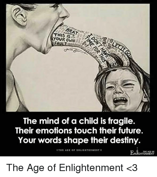 enlightening: YOUR OWN  Ay  The mind of a child is fragile.  Their emotions touch their future.  Your words shape their destiny.  THE AGE OF ENLIGHTENMENT ll  THE AGE OF  UGHTENMENT The Age of Enlightenment <3