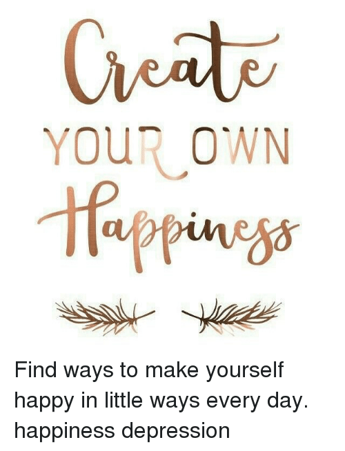 Your own find ways to make yourself happy in little ways every day memes and every day your own find ways to make yourself happy solutioingenieria Gallery