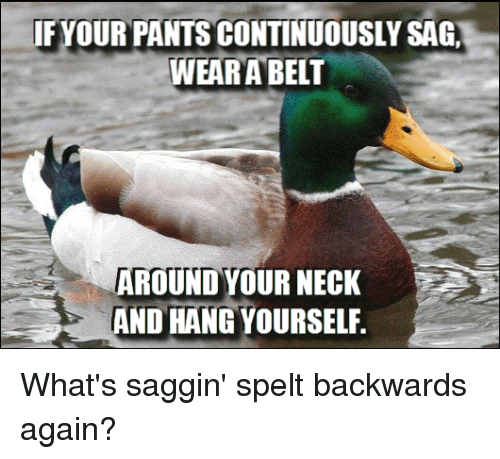 Advice Hell: YOUR PANTS CONTINUOUSLY SAG,  WEAR A BELT  AROUND YOUR NECK  AND HANG YOURSELF What's saggin' spelt backwards again?