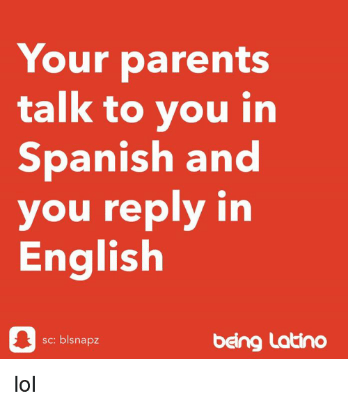 Lol, Memes, and Parents: Your parents  talk to you in  Spanish and  you reply in  English  sc: blsnapz  beng Latino lol