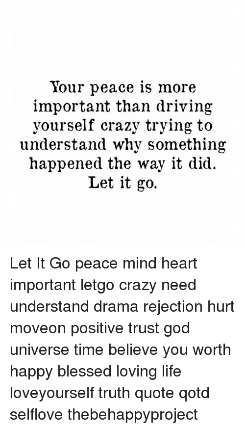 letgo: Your peace is more  important than driving  yourself crazy trying to  understand why something  happened the way it did.  Let it go. Let It Go peace mind heart important letgo crazy need understand drama rejection hurt moveon positive trust god universe time believe you worth happy blessed loving life loveyourself truth quote qotd selflove thebehappyproject