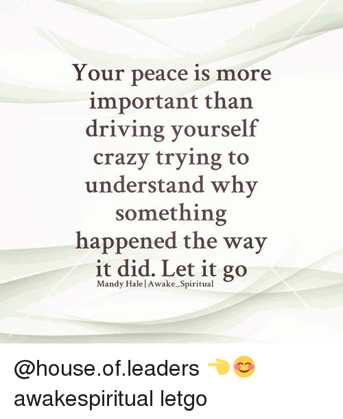 letgo: Your peace is more  important than  driving yourself  crazy trying to  understand why  something  happened the way  it did. Let it go  Mandy Hale l Awake Spiritual @house.of.leaders 👈😊 awakespiritual letgo