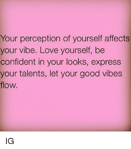 Confidence, Memes, and Affect: Your perception of yourself affects  your vibe. Love yourself, be  confident in your looks, express  your talents, let your good vibes  flow. IG