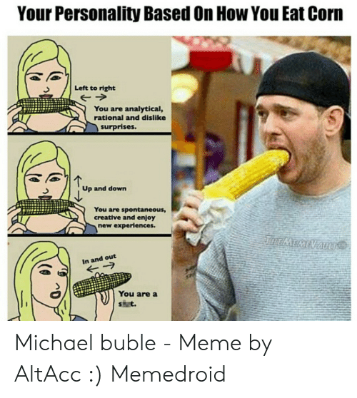 Michael Buble Memes: Your Personality Based On How You Eat Corm  Left to right  You are analytical,  rational and dislike  surprises.  Up and down  You are spontaneous,  creative and enjoy  new experiences  In and out  You are a Michael buble - Meme by AltAcc :) Memedroid