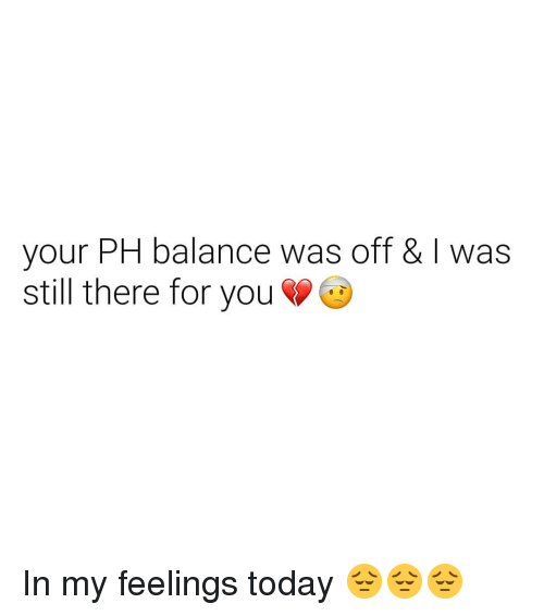 In My Feelings: your PH balance was off & I was  still there for you In my feelings today 😔😔😔