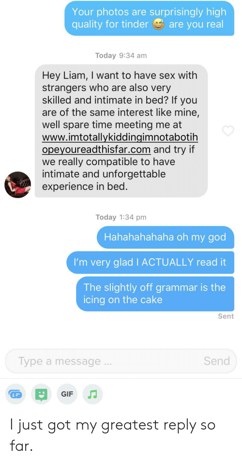 liam: Your photos are surprisingly high  quality for tinder  are you real  Today 9:34 am  Hey Liam, I want to have sex with  strangers who are also very  skilled and intimate in bed? If you  are of the same interest like mine,  well spare time meeting me at  www.imtotallykiddingimnotabotih  opeyoureadthisfar.com and try if  we really compatible to have  intimate and unforgettable  experience in bed.  Today 1:34 pm  Hahahahahaha oh my god  I'm very glad I ACTUALLY read it  The slightly off grammar is the  icing on the cake  Sent  Type a message...  Send  GIF I just got my greatest reply so far.