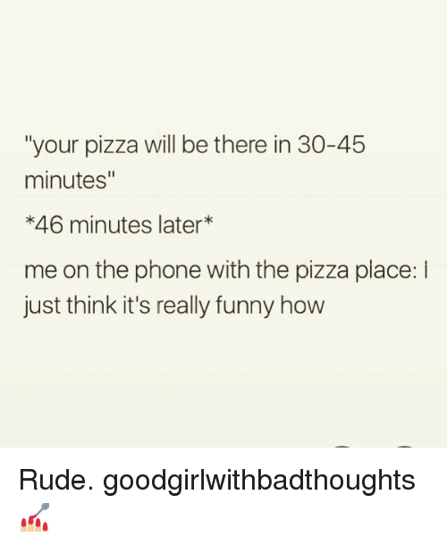 """Funny, Memes, and Phone: """"your pizza will be there in 30-45  minutes""""  *46 minutes later*  me on the phone with the pizza place: l  just think it's really funny how Rude. goodgirlwithbadthoughts 💅🏼"""