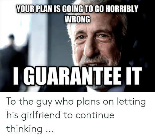 Cheating Girlfriend Meme: YOUR PLAN IS GOING TO GO HORRIBLY  WRONG  IGUARANTEE IT To the guy who plans on letting his girlfriend to continue thinking ...