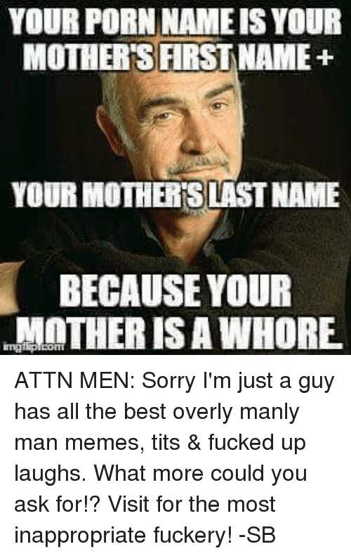 Mans Man: YOUR PORN NAME ISYOUR  MOTHERS FIRST NAME+  YOUR MOTHERSLASTNAME  BECAUSE YOUR  MOTHER IS A WHORE. ATTN MEN: Sorry I'm just a guy has all the best overly manly man memes, tits & fucked up laughs. What more could you ask for!? Visit for the most inappropriate fuckery! -SB