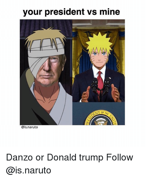 Donald Trump, Memes, and Naruto: your president vs mine  at  @is.naruto Danzo or Donald trump Follow @is.naruto