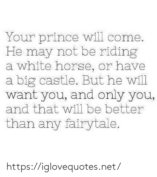 riding: Your prince will come.  He may not be riding  a white horse, or have  a big castle. But he will  want you, and only you,  and that will be better  than any fairytale. https://iglovequotes.net/