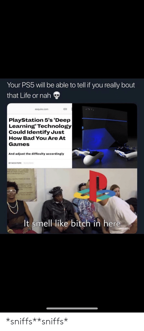 Ps5: Your PS5 will be able to tell if you really bout  that Life or nah  esquire.com  PlayStation 5's 'Deep  Learning' Technology|  Could Identify Just  How Bad You Are At  Games  And adjust the difficulty accordingly  /03/201  BY NICK POPE  sus AND  choss  ALLY  WLLNETRUCTIONS or stAr  y coecoN  It smell like bitch in here  adutt swim *sniffs**sniffs*