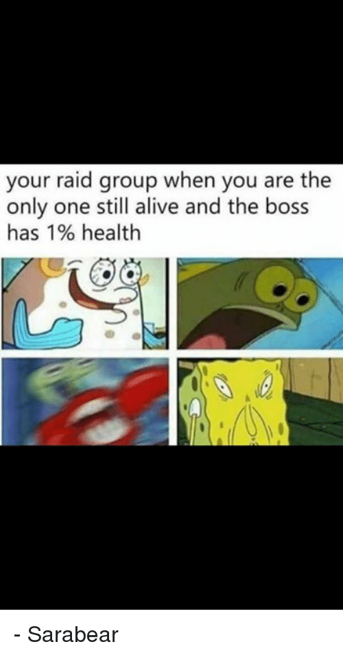 Alive, Memes, and Only One: your raid group when you are the  only one still alive and the boss  has 1% health - Sarabear