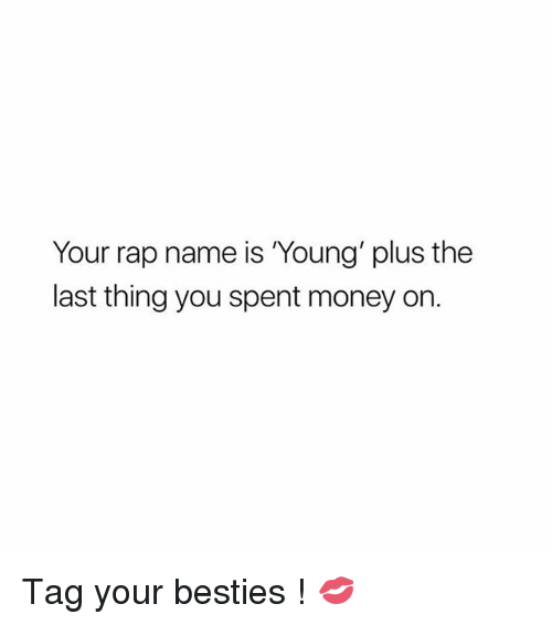 Money, Rap, and Girl: Your rap name is Young' plus the  last thing you spent money on. Tag your besties ! 💋