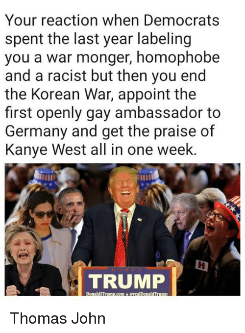 Kanye, Memes, and Germany: Your reaction when Democrats  spent the last year labeling  you a war monger, homophobe  and a racist but then you end  the Korean War, appoint the  first openly gay ambassador to  Germany and get the praise of  Kanye West all in one week  TRUMP Thomas John