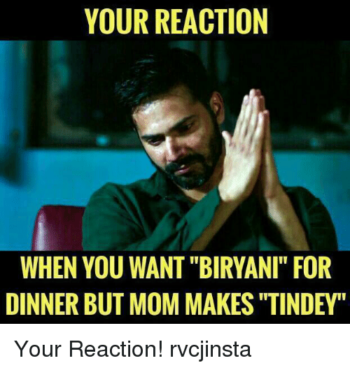 "biryani: YOUR REACTION  WHEN YOU WANT ""BIRYANI"" FOR  DINNER BUT MOM MAKES ""TINDEY Your Reaction! rvcjinsta"