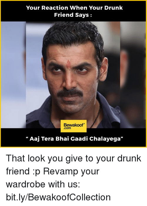 """Memes, Tera, and 🤖: Your Reaction When Your Drunk  Friend Says  Bewakoof  .com  Aaj Tera Bhai Gaadi Chalayega"""" That look you give to your drunk friend :p  Revamp your wardrobe with us: bit.ly/BewakoofCollection"""