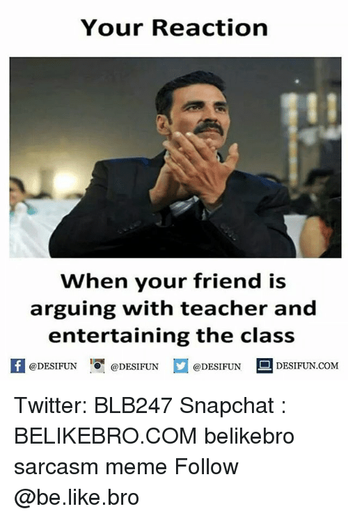 Be Like, Meme, and Memes: Your Reaction  When your friend is  arguing with teacher and  entertaining the class  If DESIFUN @DESIFUN  @DESIFUN  DESIFUN.COM Twitter: BLB247 Snapchat : BELIKEBRO.COM belikebro sarcasm meme Follow @be.like.bro