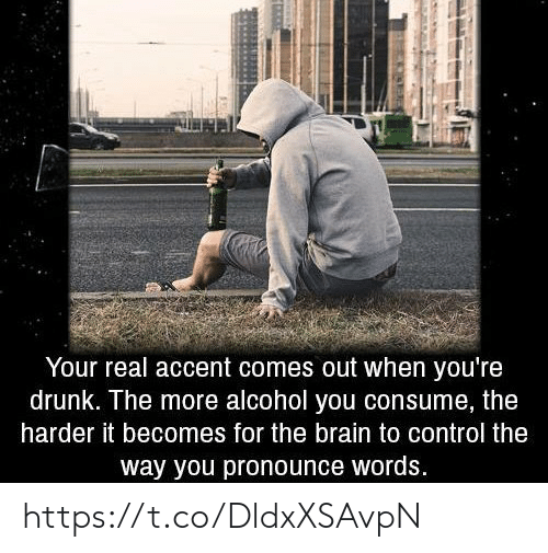 Consume: Your real accent comes out when you're  drunk. The more alcohol you consume, the  harder it becomes for the brain to control the  way you pronounce words. https://t.co/DldxXSAvpN