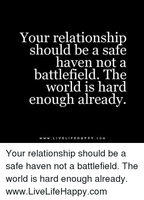Battlefield: Your relationshi  Should be a safe  haven not a  battlefield. The  world is hard  enough already.  www. LIVE LIFE H A P P Y c o M Your relationship should be a safe haven not a battlefield. The world is hard enough already. www.LiveLifeHappy.com