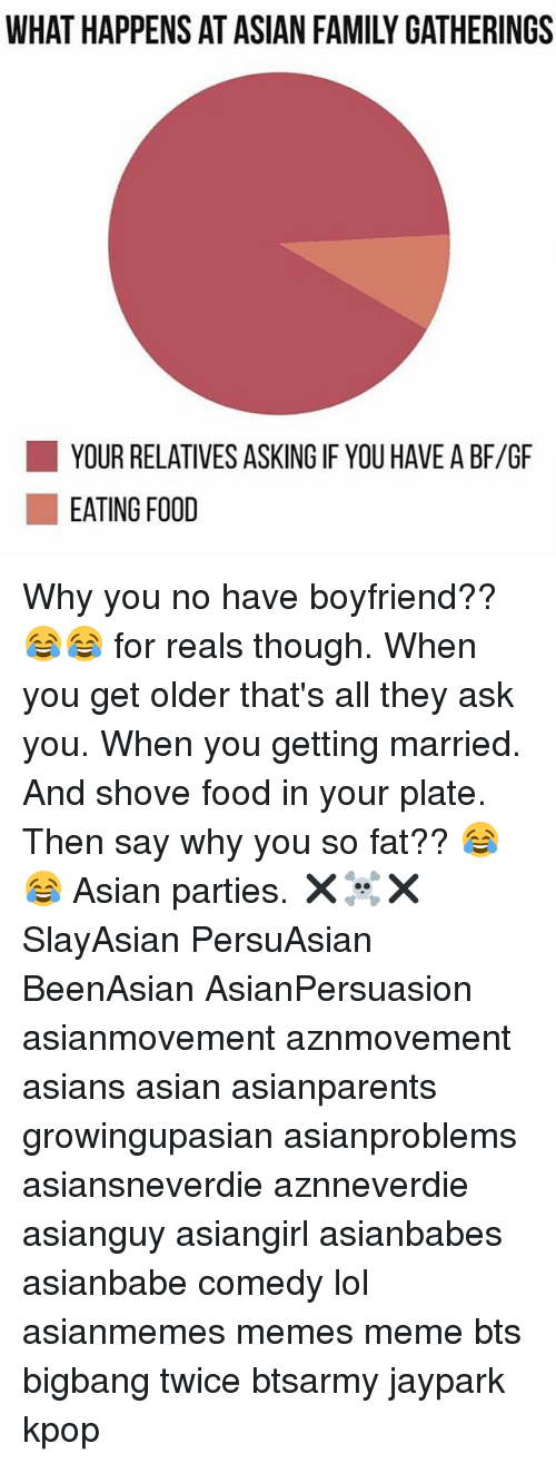 why you no: YOUR RELATIVES ASKING IF YOU HAVE A BF/GF  EATING FOOD Why you no have boyfriend?? 😂😂 for reals though. When you get older that's all they ask you. When you getting married. And shove food in your plate. Then say why you so fat?? 😂😂 Asian parties. ✖️☠️✖️ SlayAsian PersuAsian BeenAsian AsianPersuasion asianmovement aznmovement asians asian asianparents growingupasian asianproblems asiansneverdie aznneverdie asianguy asiangirl asianbabes asianbabe comedy lol asianmemes memes meme bts bigbang twice btsarmy jaypark kpop