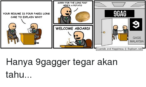 9gag, Memes, and Cyanide and Happiness: YOUR RESUME IS FOUR PAGES LONG  CARE TO EXPLAIN WHY?  SORRY FOR THE LONG POST  HERE'S A POTATO  WELCOME ABOARD!  9GAG  GAGS  MALAYSIA  Cyanide and Happiness O Explosm.net Hanya 9gagger tegar akan tahu...