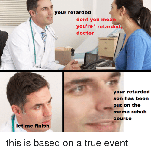 Meme Rehab: your retarded  dont you mean  you re retarded  doctor  your retarded  son has been  put on the  meme rehab  course  let me finish this is based on a true event